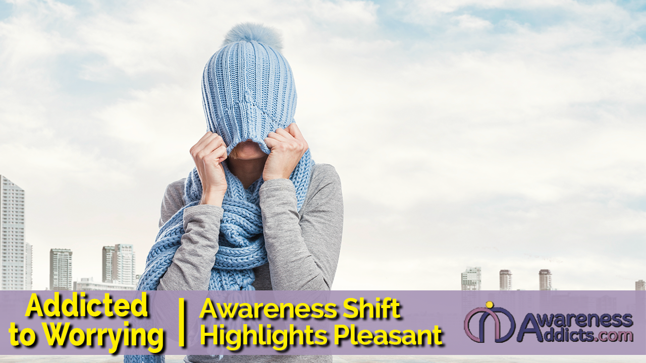 Addicted To Worrying Awareness Shift Highlights Pleasant Surprises Awareness Addicts